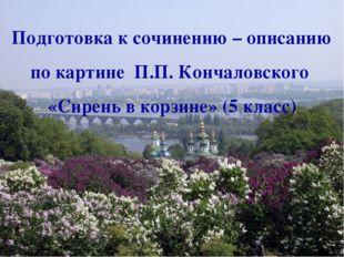 Подготовка к сочинению – описанию по картине П.П. Кончаловского «Сирень в кор