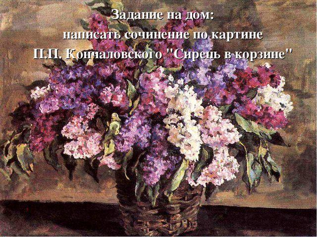 """Задание на дом: написать сочинение по картине П.П. Кончаловского """"Сирень в ко..."""