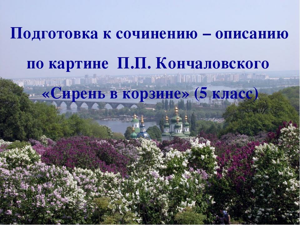 Подготовка к сочинению – описанию по картине П.П. Кончаловского «Сирень в кор...