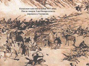 Казахское ханство в конце ХVІ века. После смерти Хак-Назара власть перешла к