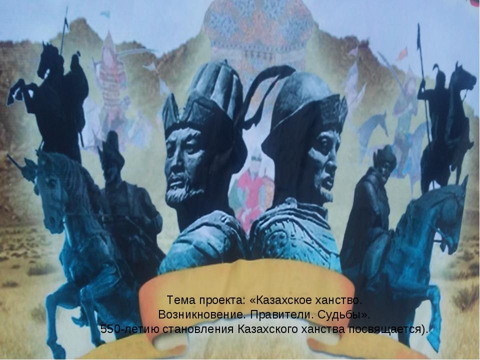 Тема проекта: «Казахское ханство. Возникновение. Правители. Судьбы». 550-лети...