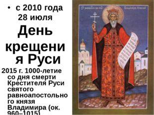с 2010 года 28 июля День крещения Руси 2015 г. 1000-летие со дня смерти Крес