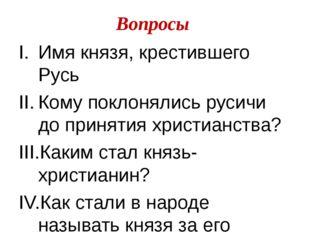 Вопросы Имя князя, крестившего Русь Кому поклонялись русичи до принятия христ