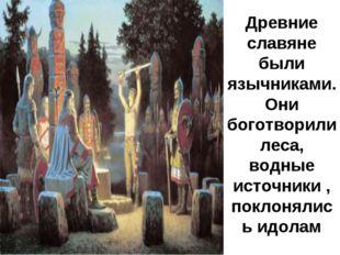 Древние славяне были язычниками. Они боготворили леса, водные источники , пок