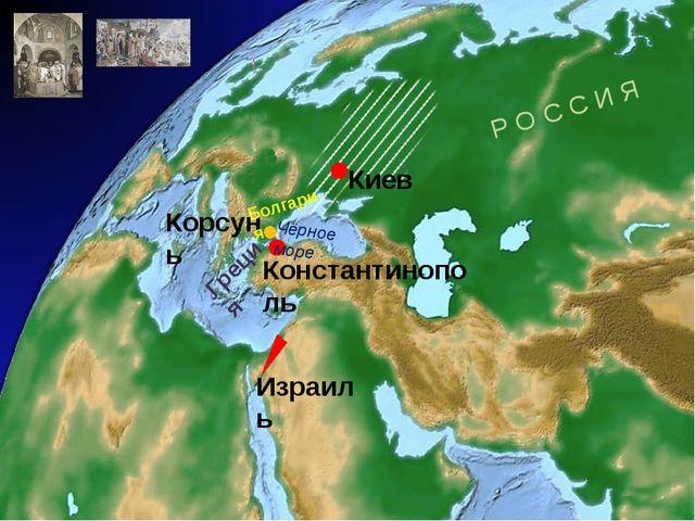 Киев Израиль Р О С С И Я Константинополь Чёрное море Корсунь Болгария Греция