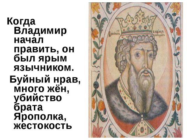 Когда Владимир начал править, он был ярым язычником. Буйный нрав, много жён,...