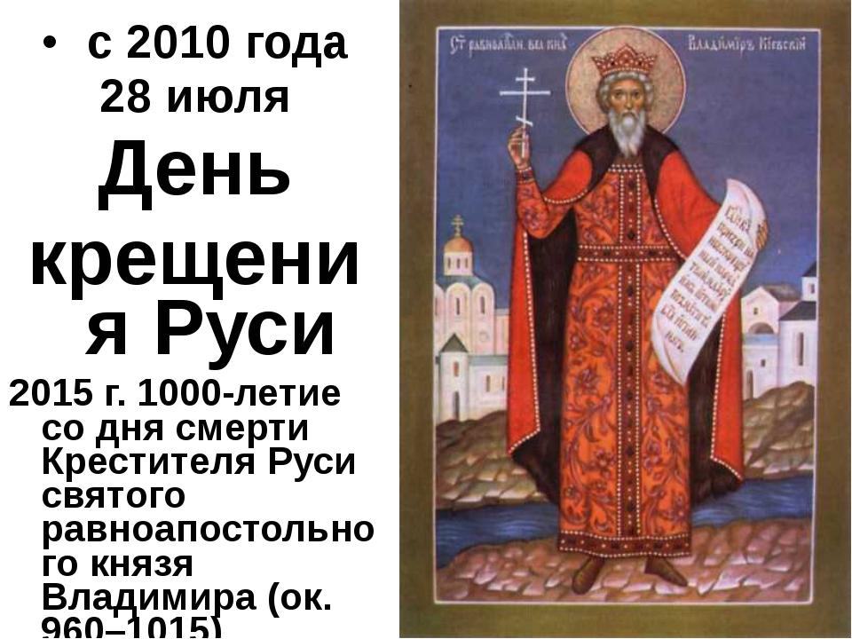 с 2010 года 28 июля День крещения Руси 2015 г. 1000-летие со дня смерти Крес...