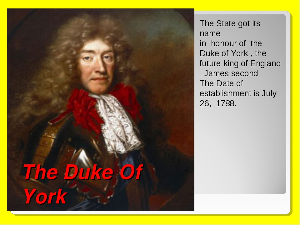 The Duke Of York The State got its name in honour of the Duke of York , the f...