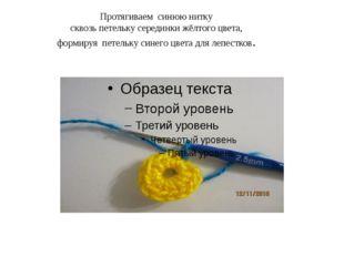 Протягиваем синюю нитку сквозь петельку серединки жёлтого цвета, формируя пет