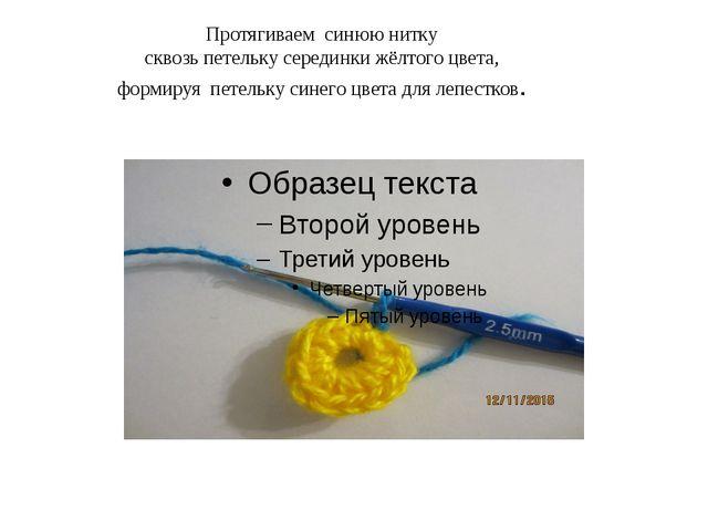 Протягиваем синюю нитку сквозь петельку серединки жёлтого цвета, формируя пет...
