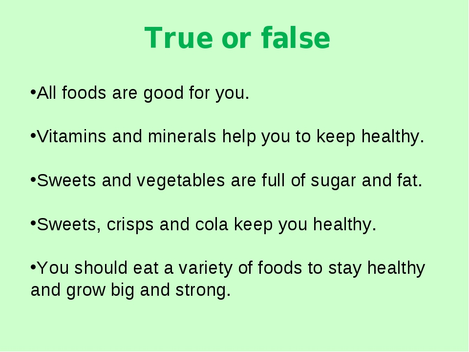 True or false All foods are good for you. Vitamins and minerals help you to k...
