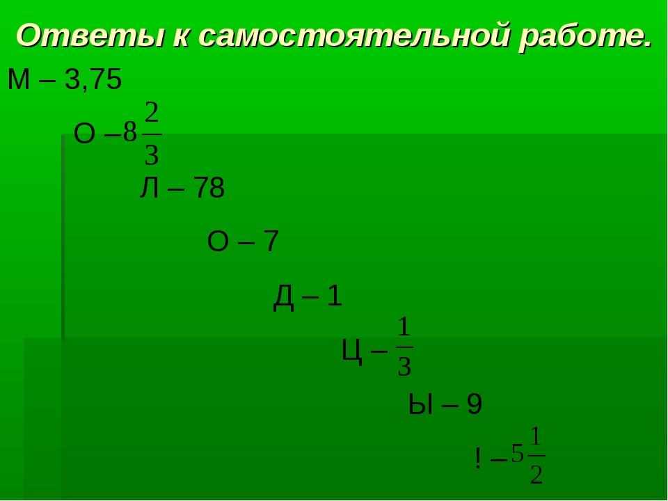 Ответы к самостоятельной работе. М – 3,75 О – Л – 78 О – 7 Д – 1...