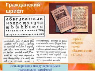 Гражданский шрифт Первая печатная газета «Ведомости» (1702г.) Есть ли разница