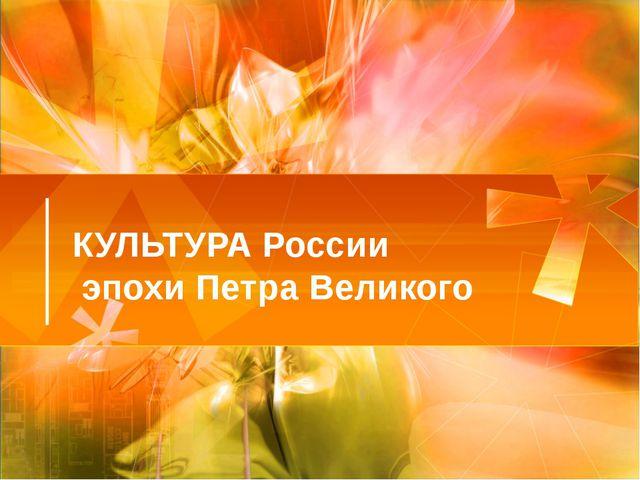 КУЛЬТУРА России эпохи Петра Великого