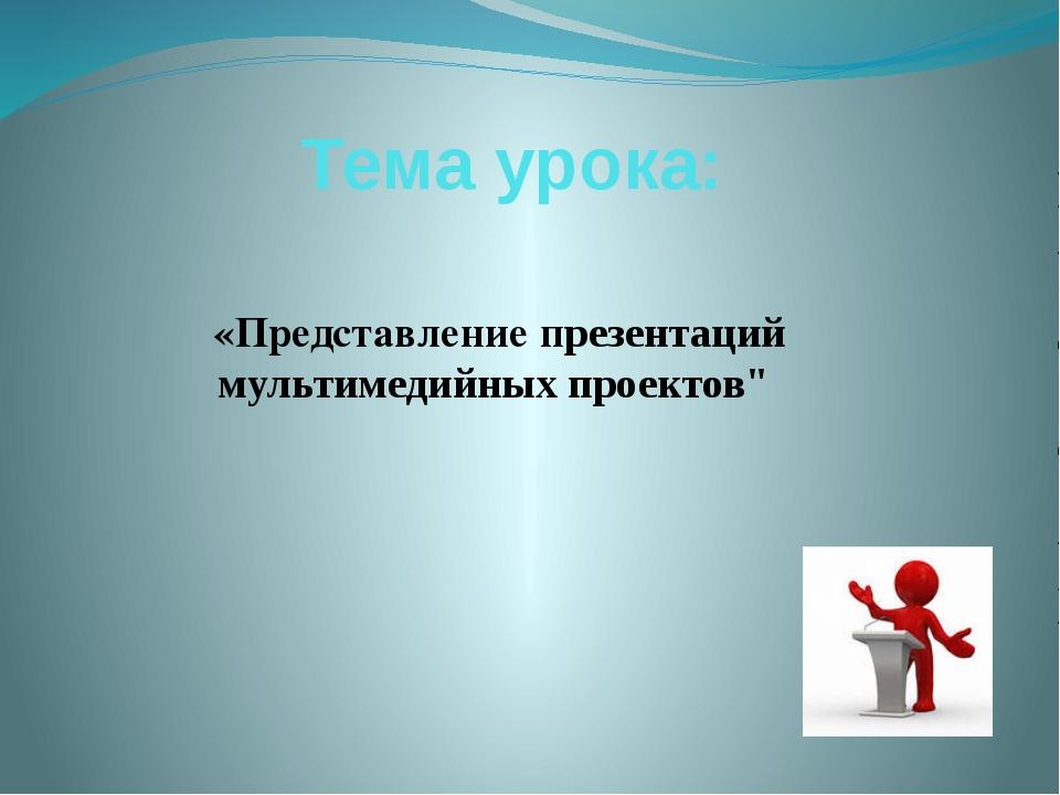 """Тема урока: «Представление презентаций мультимедийных проектов"""""""