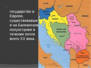 Югосла́вия — государство в Европе, существовавшее на Балканском полуострове в
