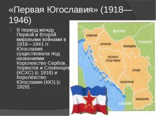 «Первая Югославия» (1918—1946) В период между Первой и Второй мировыми войнам