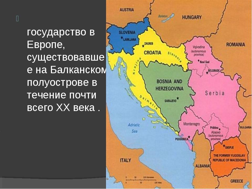 Югосла́вия — государство в Европе, существовавшее на Балканском полуострове в...