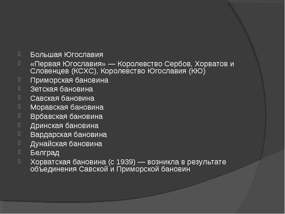 Большая Югославия «Первая Югославия» — Королевство Сербов, Хорватов и Словенц...