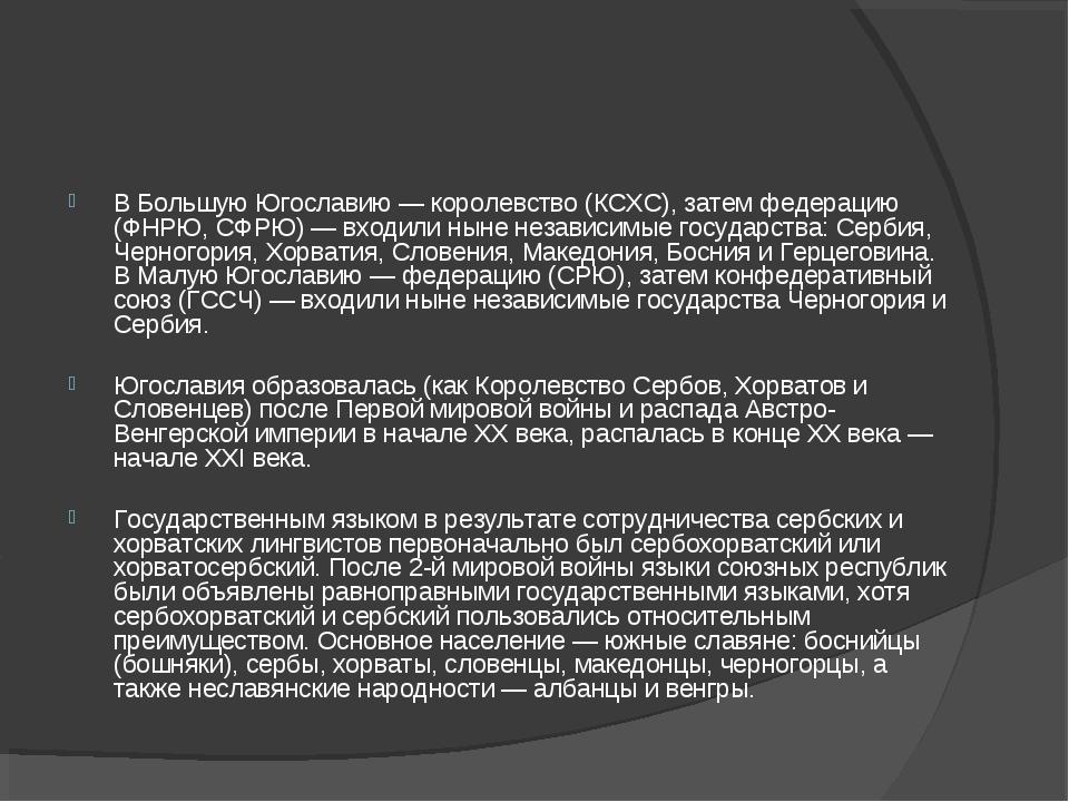 В Большую Югославию — королевство (КСХС), затем федерацию (ФНРЮ, СФРЮ) — вход...