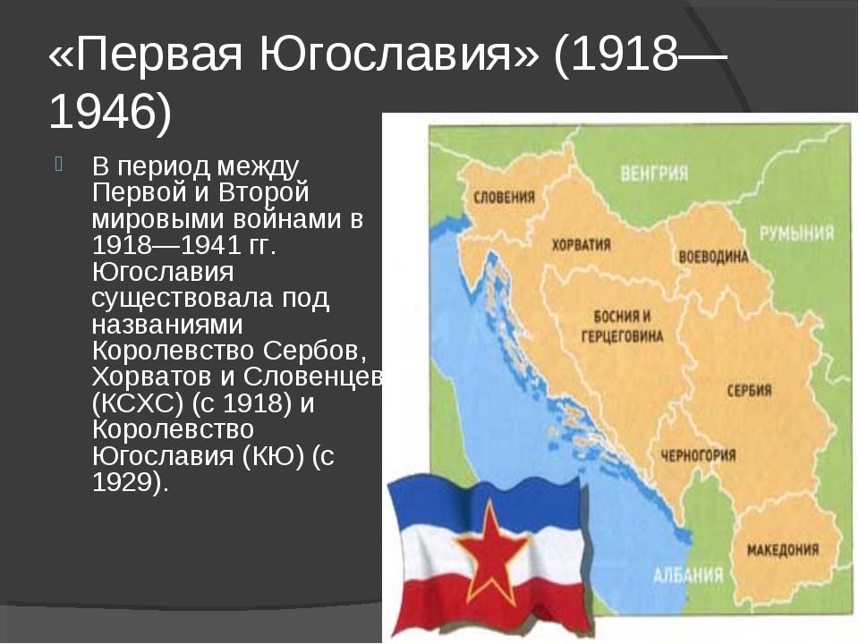 «Первая Югославия» (1918—1946) В период между Первой и Второй мировыми войнам...