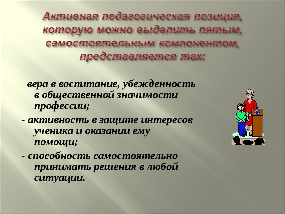 - вера в воспитание, убежденность в общественной значимости профессии; - акти...
