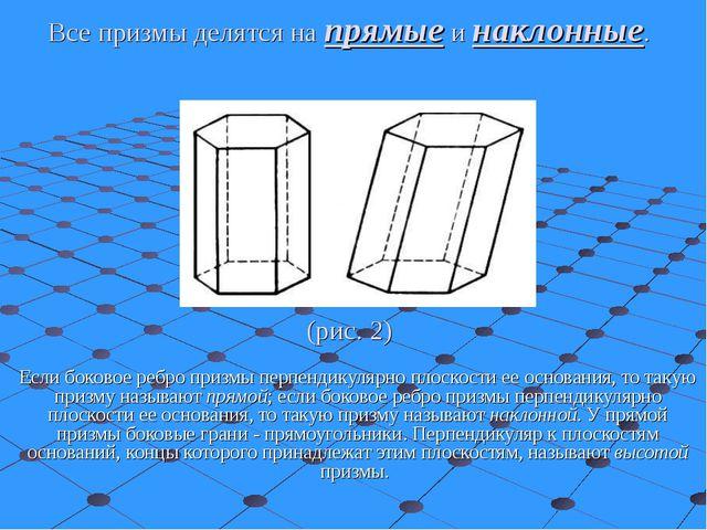 Все призмы делятся на прямые и наклонные. (рис. 2) Если боковое ребро призмы...