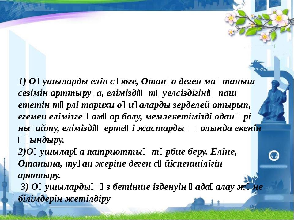 1) Оқушыларды елін сүюге, Отанға деген мақтаныш сезімін арттыруға, еліміздің...