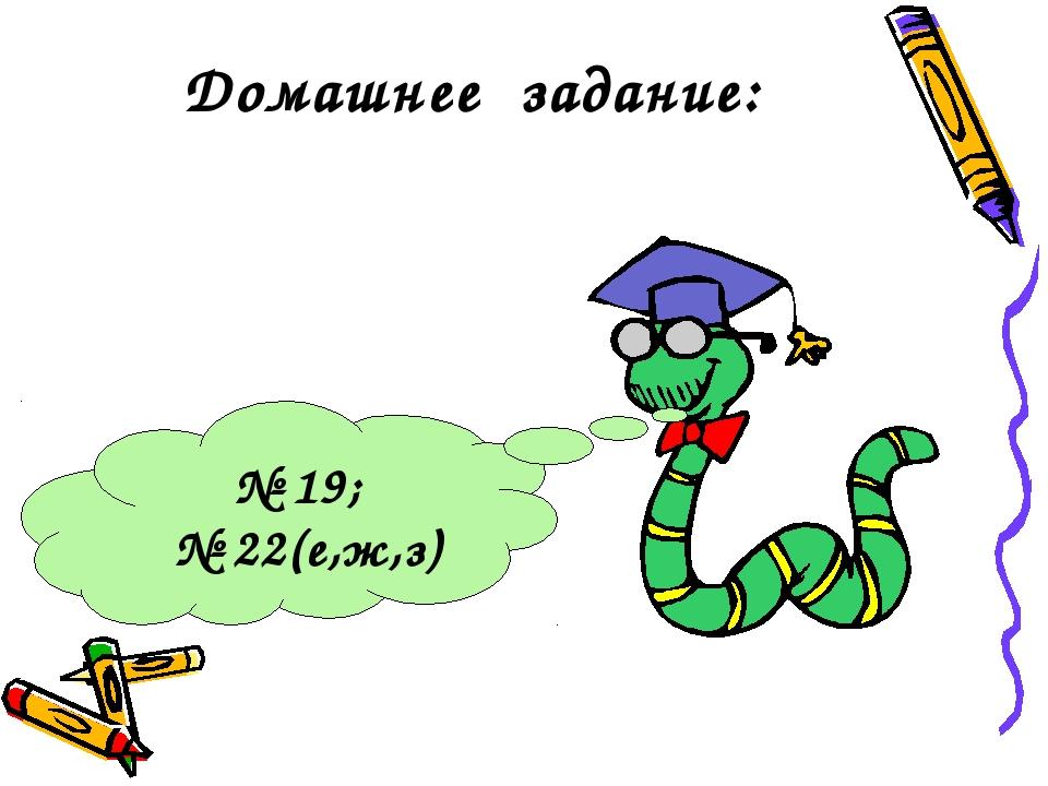 Домашнее задание: № 19; № 22(е,ж,з)