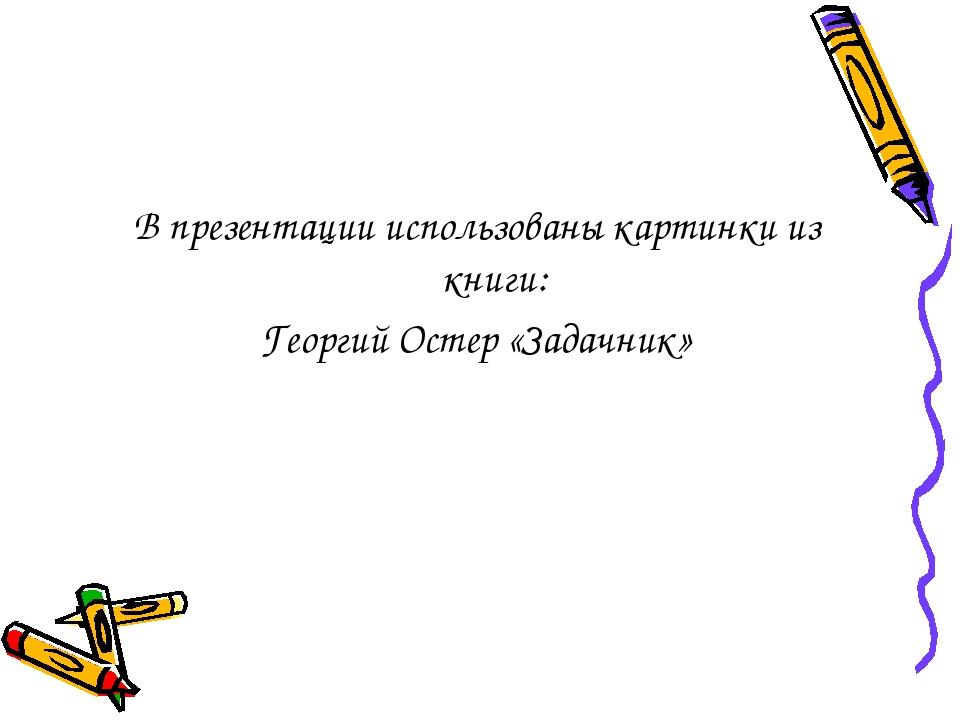 В презентации использованы картинки из книги: Георгий Остер «Задачник»