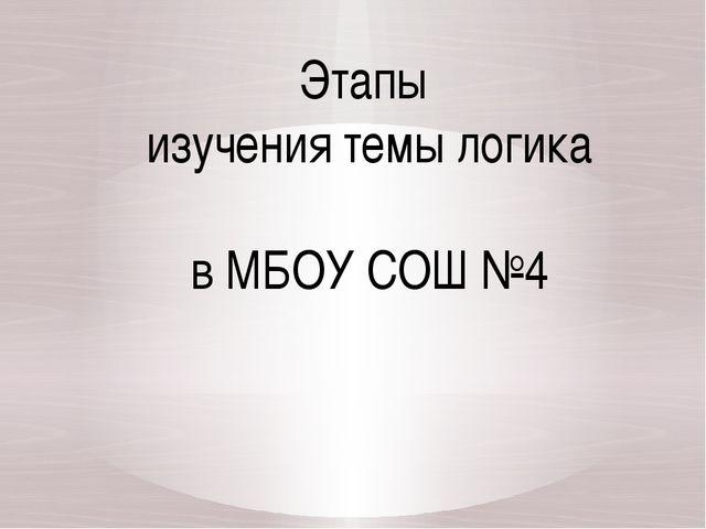Этапы изучения темы логика в МБОУ СОШ №4