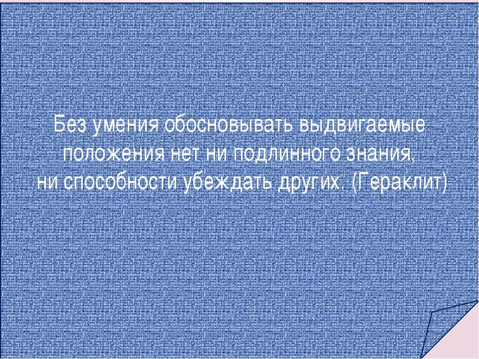 Без умения обосновывать выдвигаемые положения нет ни подлинного знания, ни сп...