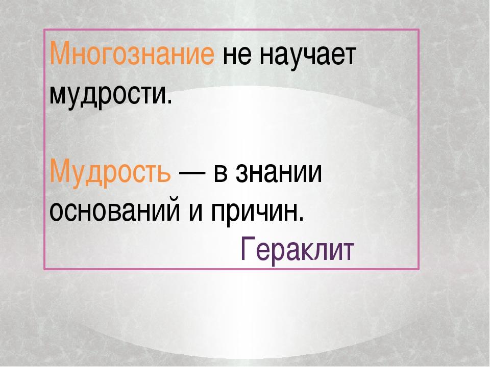 Многознание не научает мудрости. Мудрость — в знании оснований и причин. Гера...
