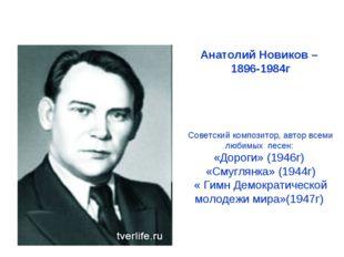 Анатолий Новиков – 1896-1984г Советский композитор, автор всеми любимых песен