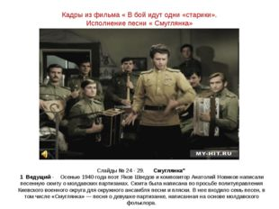 Кадры из фильма « В бой идут одни «старики». Исполнение песни « Смуглянка» Сл