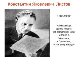 Константин Яковлевич Листов 1900-1983г Композитор, автор песен: «В землянке»1