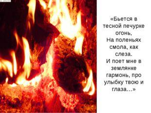 «Бьется в тесной печурке огонь, На поленьях смола, как слеза. И поет мне в зе