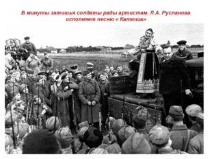 В минуты затишья солдаты рады артистам. Л.А. Русланова исполняет песню « Катю