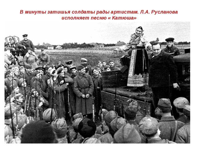 В минуты затишья солдаты рады артистам. Л.А. Русланова исполняет песню « Катю...