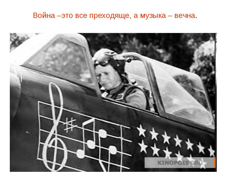 Война –это все преходяще, а музыка – вечна.