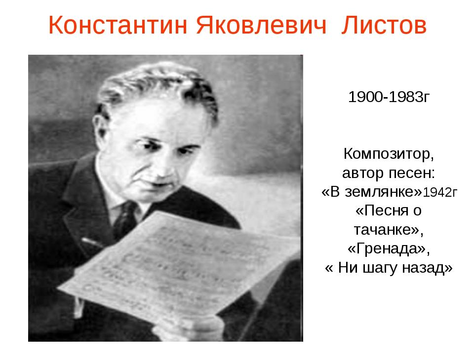 Константин Яковлевич Листов 1900-1983г Композитор, автор песен: «В землянке»1...