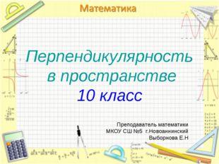 Перпендикулярность в пространстве 10 класс Преподаватель математики МКОУ СШ №