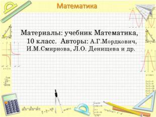 Материалы: учебник Математика, 10 класс. Авторы: А.Г.Мордкович, И.М.Смирнова,