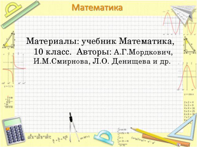 Материалы: учебник Математика, 10 класс. Авторы: А.Г.Мордкович, И.М.Смирнова,...