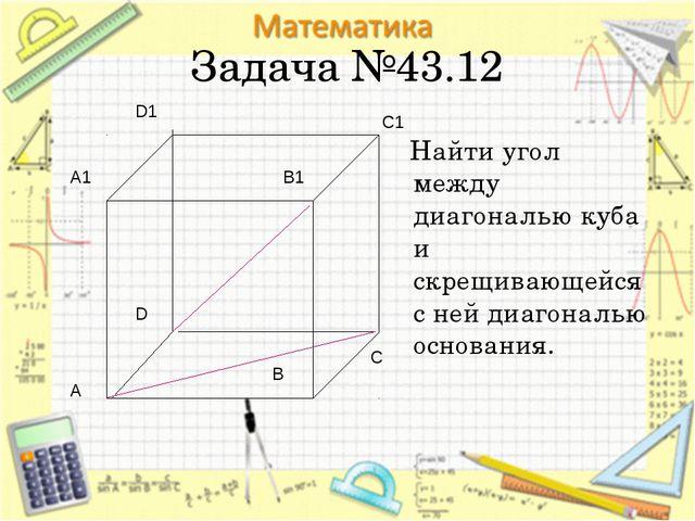 Задача №43.12 Найти угол между диагональю куба и скрещивающейся с ней диагона...