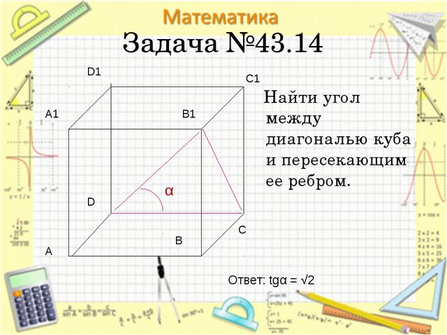 Задача №43.14 Найти угол между диагональю куба и пересекающим ее ребром. А В...
