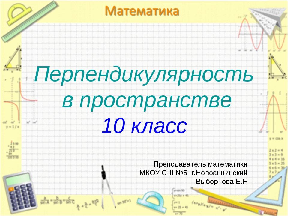 Перпендикулярность в пространстве 10 класс Преподаватель математики МКОУ СШ №...