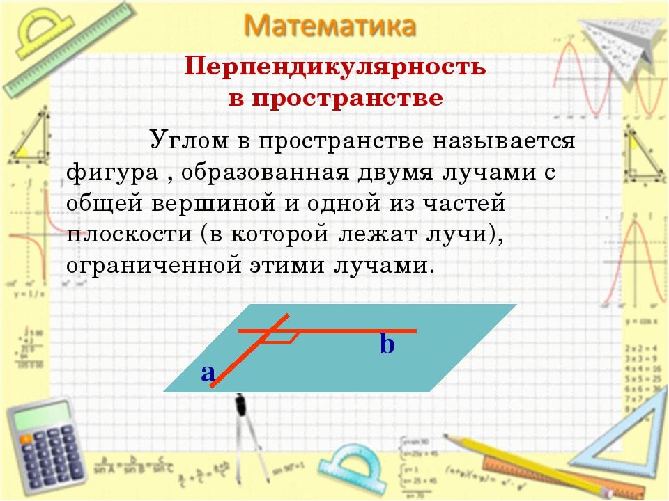 Перпендикулярность в пространстве Углом в пространстве называется фигура , об...