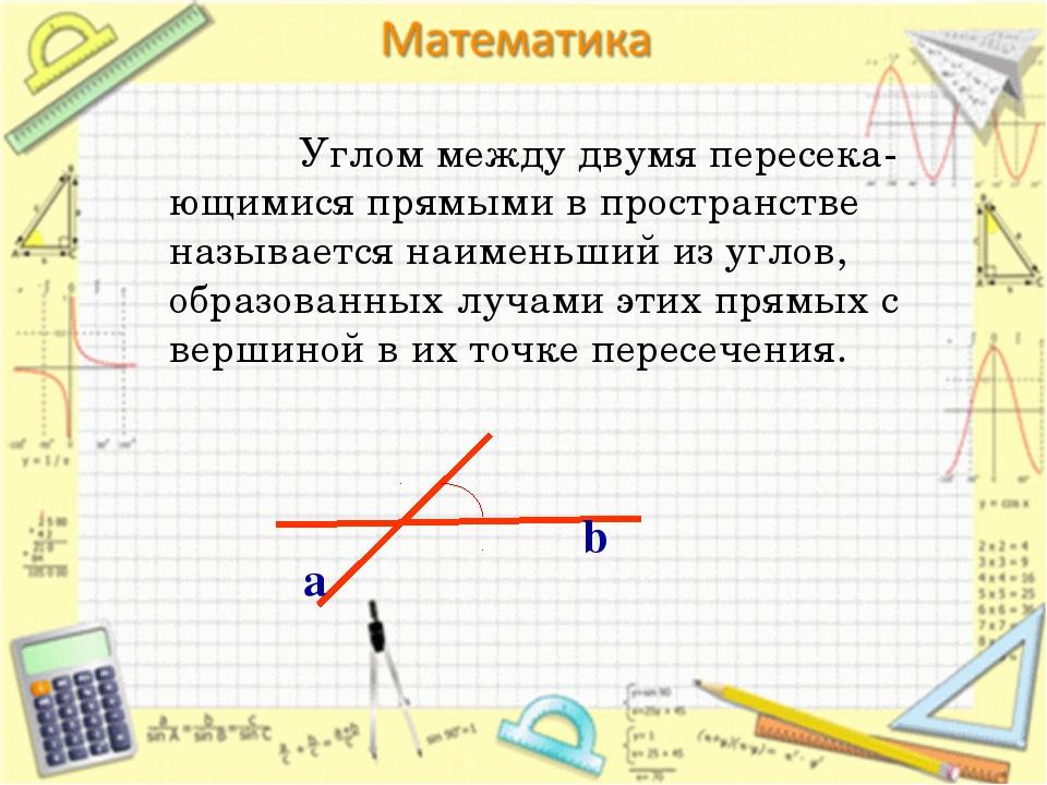 Углом между двумя пересека-ющимися прямыми в пространстве называется наимень...