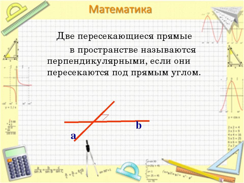 Две пересекающиеся прямые в пространстве называются перпендикулярными, если...